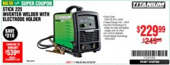 Harbor Freight Coupon TITANIUM STICK 225 INVERTER WELDER WITH ELECTRODE HOLDER Lot No. 64978 Expired: 6/10/19 - $229.99
