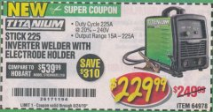 Harbor Freight Coupon TITANIUM STICK 225 INVERTER WELDER WITH ELECTRODE HOLDER Lot No. 64978 Valid Thru: 8/24/19 - $229.99